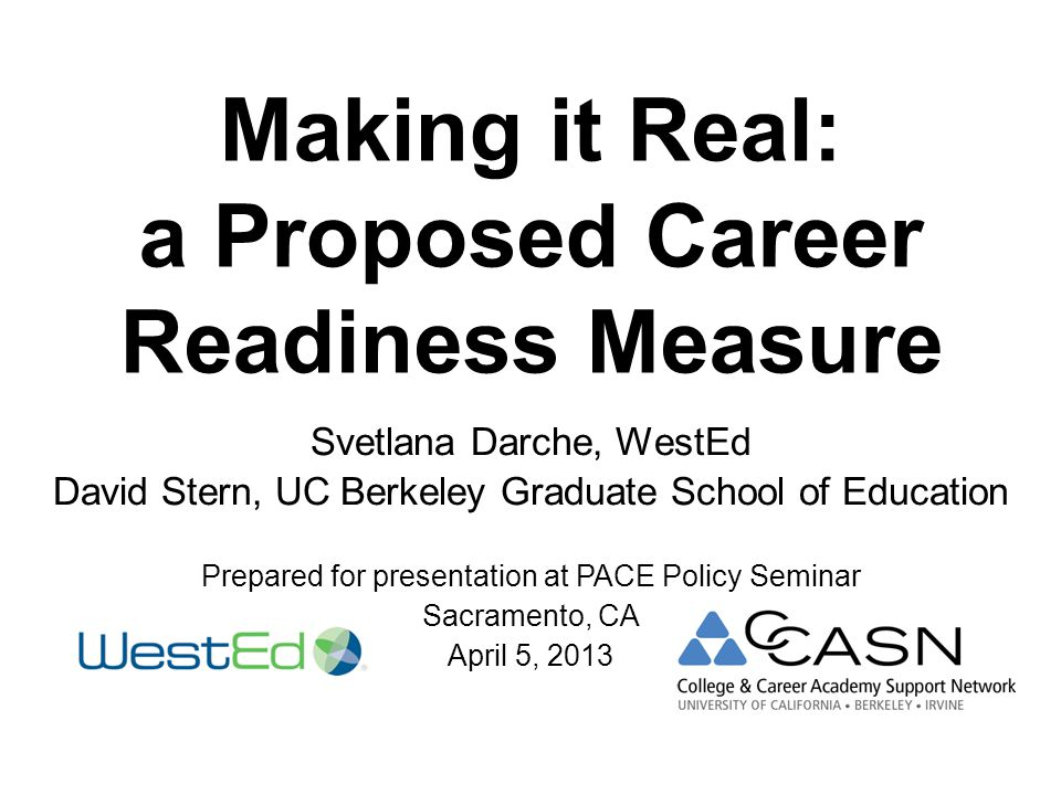 Making it Real: a Proposed Career Readiness Measure Svetlana Darche, WestEd David Stern, UC Berkeley Graduate School of Education Prepared for presentation at PACE Policy Seminar Sacramento, CA April 5, 2013