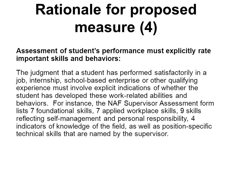 Rationale for proposed measure (4) Assessment of student's performance must explicitly rate important skills and behaviors: The judgment that a student has performed satisfactorily in a job, internship, school-based enterprise or other qualifying experience must involve explicit indications of whether the student has developed these work-related abilities and behaviors.
