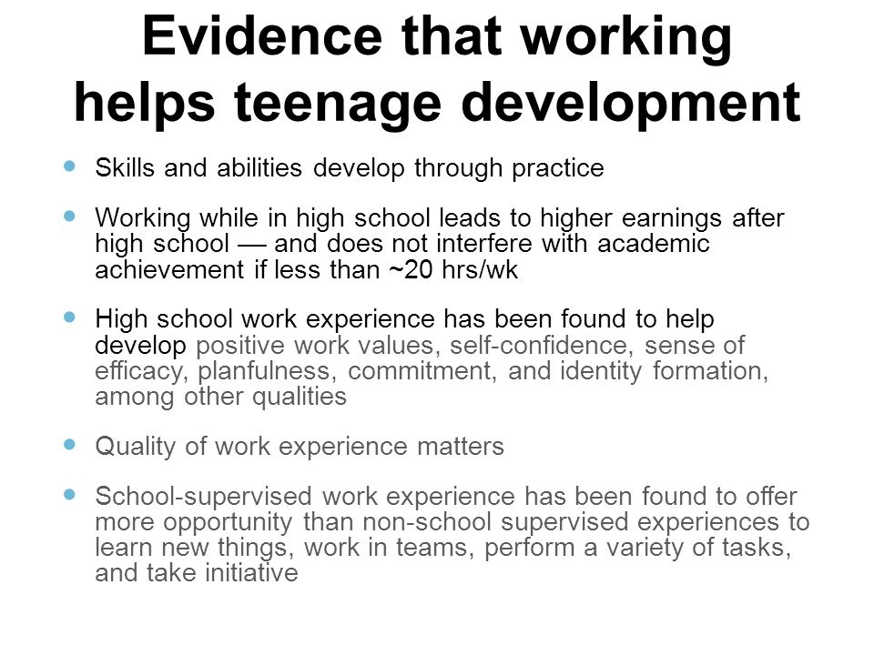 Evidence that working helps teenage development Skills and abilities develop through practice Working while in high school leads to higher earnings after high school –– and does not interfere with academic achievement if less than ~20 hrs/wk High school work experience has been found to help develop positive work values, self-confidence, sense of efficacy, planfulness, commitment, and identity formation, among other qualities Quality of work experience matters School-supervised work experience has been found to offer more opportunity than non-school supervised experiences to learn new things, work in teams, perform a variety of tasks, and take initiative