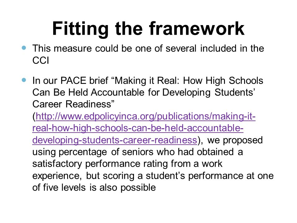 Fitting the framework This measure could be one of several included in the CCI In our PACE brief Making it Real: How High Schools Can Be Held Accountable for Developing Students' Career Readiness (http://www.edpolicyinca.org/publications/making-it- real-how-high-schools-can-be-held-accountable- developing-students-career-readiness), we proposed using percentage of seniors who had obtained a satisfactory performance rating from a work experience, but scoring a student's performance at one of five levels is also possiblehttp://www.edpolicyinca.org/publications/making-it- real-how-high-schools-can-be-held-accountable- developing-students-career-readiness