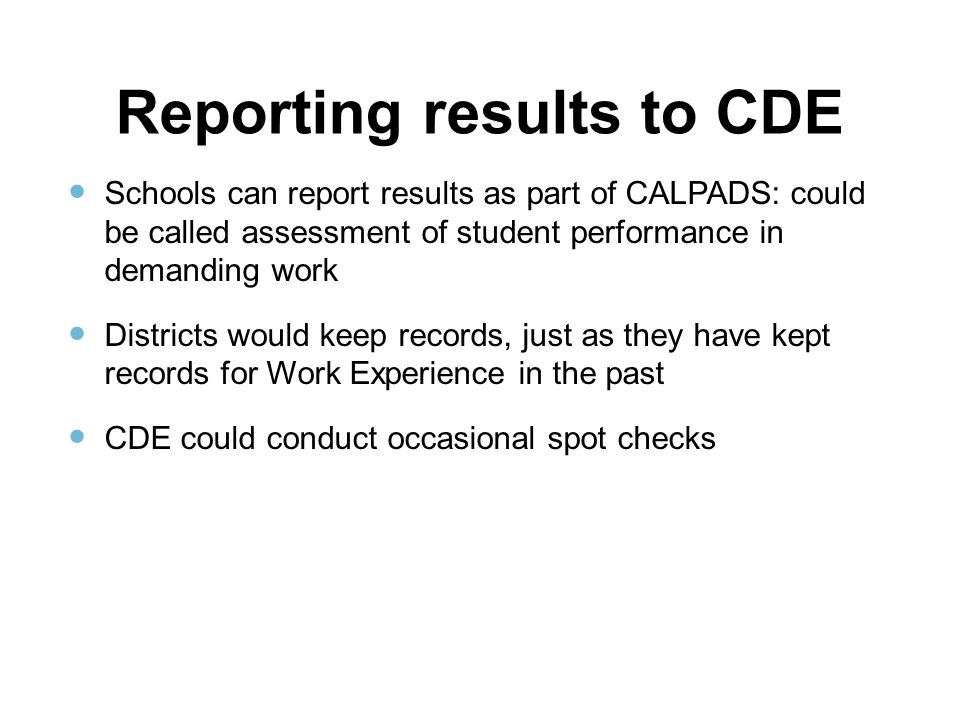 Reporting results to CDE Schools can report results as part of CALPADS: could be called assessment of student performance in demanding work Districts would keep records, just as they have kept records for Work Experience in the past CDE could conduct occasional spot checks