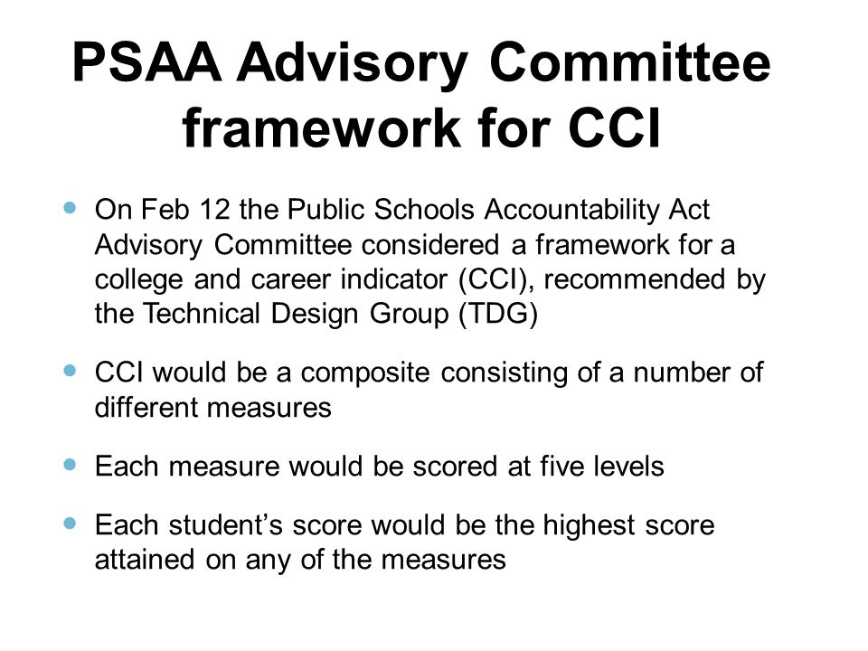 PSAA Advisory Committee framework for CCI On Feb 12 the Public Schools Accountability Act Advisory Committee considered a framework for a college and career indicator (CCI), recommended by the Technical Design Group (TDG) CCI would be a composite consisting of a number of different measures Each measure would be scored at five levels Each student's score would be the highest score attained on any of the measures