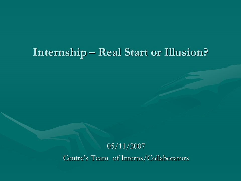 Internship – Real Start or Illusion? 05/11/2007 Centre's Team of Interns/Collaborators