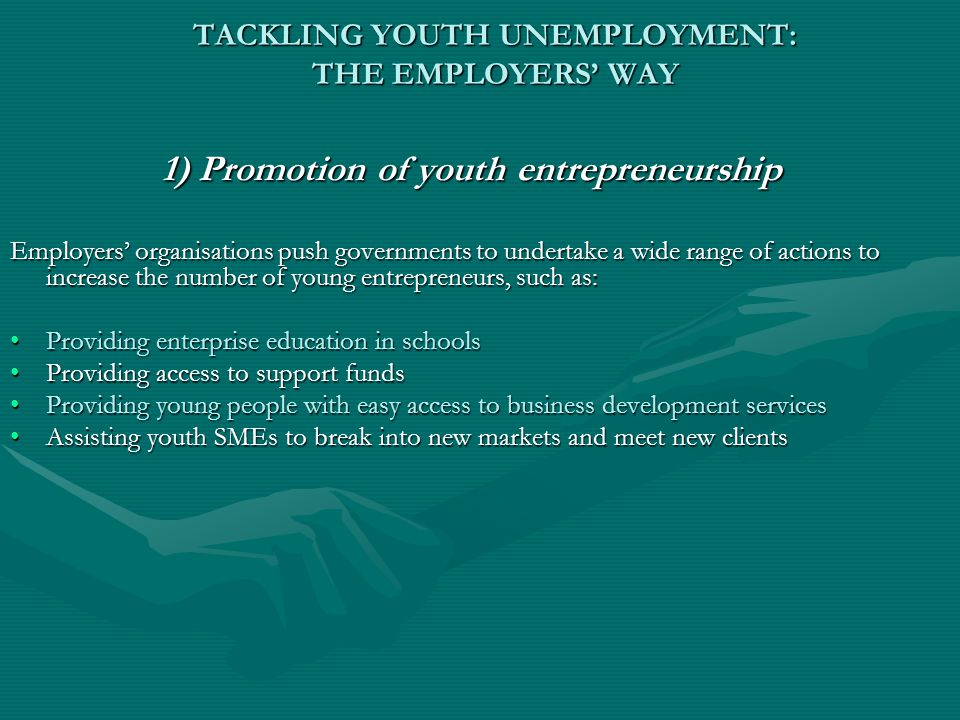 TACKLING YOUTH UNEMPLOYMENT: THE EMPLOYERS' WAY 1) Promotion of youth entrepreneurship Employers' organisations push governments to undertake a wide range of actions to increase the number of young entrepreneurs, such as: Providing enterprise education in schoolsProviding enterprise education in schools Providing access to support fundsProviding access to support funds Providing young people with easy access to business development servicesProviding young people with easy access to business development services Assisting youth SMEs to break into new markets and meet new clientsAssisting youth SMEs to break into new markets and meet new clients