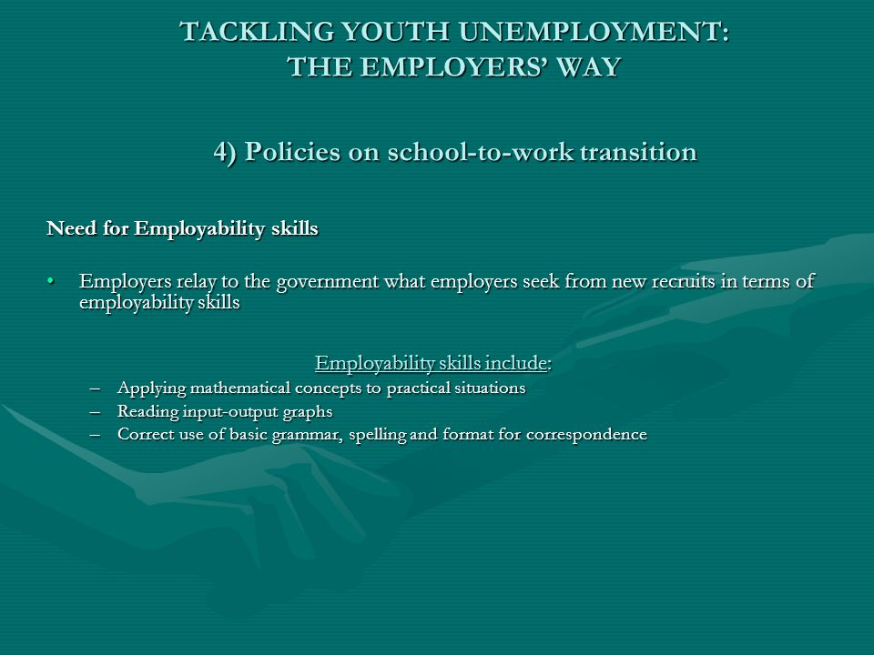 TACKLING YOUTH UNEMPLOYMENT: THE EMPLOYERS' WAY 4) Policies on school-to-work transition Need for Employability skills Employers relay to the governme