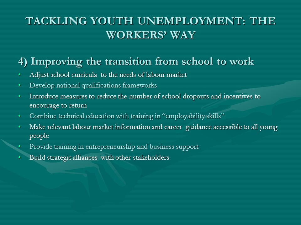 TACKLING YOUTH UNEMPLOYMENT: THE WORKERS' WAY 4) Improving the transition from school to work Adjust school curricula to the needs of labour marketAdj
