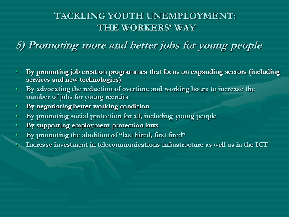 TACKLING YOUTH UNEMPLOYMENT: THE WORKERS' WAY 5) Promoting more and better jobs for young people By promoting job creation programmes that focus on expanding sectors (including services and new technologies)By promoting job creation programmes that focus on expanding sectors (including services and new technologies) By advocating the reduction of overtime and working hours to increase the number of jobs for young recruitsBy advocating the reduction of overtime and working hours to increase the number of jobs for young recruits By negotiating better working conditionBy negotiating better working condition By promoting social protection for all, including young peopleBy promoting social protection for all, including young people By supporting employment protection lawsBy supporting employment protection laws By promoting the abolition of last hired, first fired By promoting the abolition of last hired, first fired Increase investment in telecommunications infrastructure as well as in the ICTIncrease investment in telecommunications infrastructure as well as in the ICT