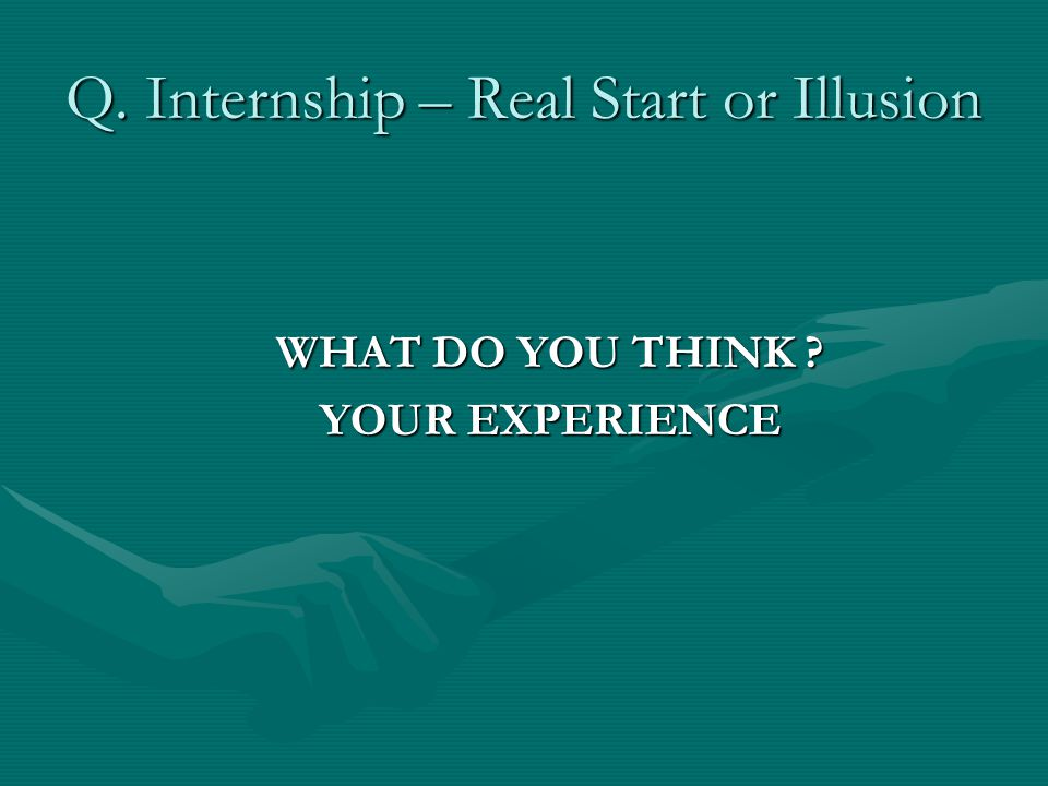 Q. Internship – Real Start or Illusion WHAT DO YOU THINK YOUR EXPERIENCE