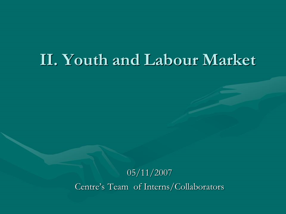 II. Youth and Labour Market 05/11/2007 Centre's Team of Interns/Collaborators
