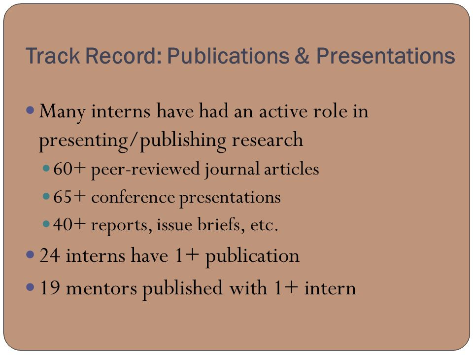 Track Record: Publications & Presentations Many interns have had an active role in presenting/publishing research 60+ peer-reviewed journal articles 65+ conference presentations 40+ reports, issue briefs, etc.