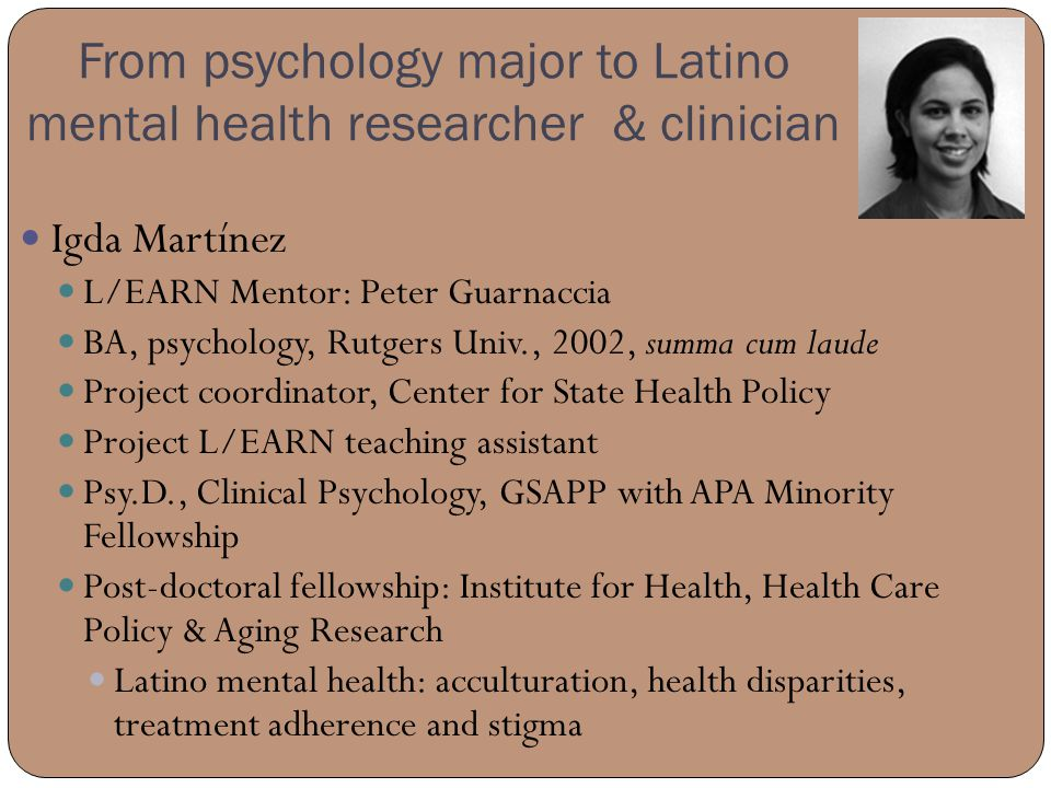 From psychology major to Latino mental health researcher & clinician Igda Martínez L/EARN Mentor: Peter Guarnaccia BA, psychology, Rutgers Univ., 2002, summa cum laude Project coordinator, Center for State Health Policy Project L/EARN teaching assistant Psy.D., Clinical Psychology, GSAPP with APA Minority Fellowship Post-doctoral fellowship: Institute for Health, Health Care Policy & Aging Research Latino mental health: acculturation, health disparities, treatment adherence and stigma