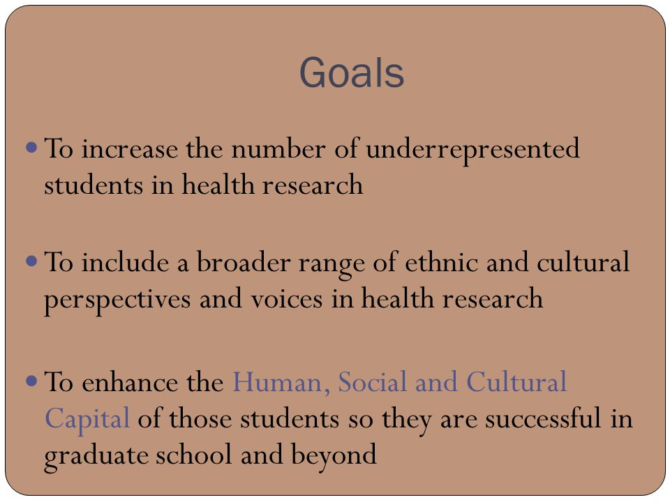 Goals To increase the number of underrepresented students in health research To include a broader range of ethnic and cultural perspectives and voices in health research To enhance the Human, Social and Cultural Capital of those students so they are successful in graduate school and beyond