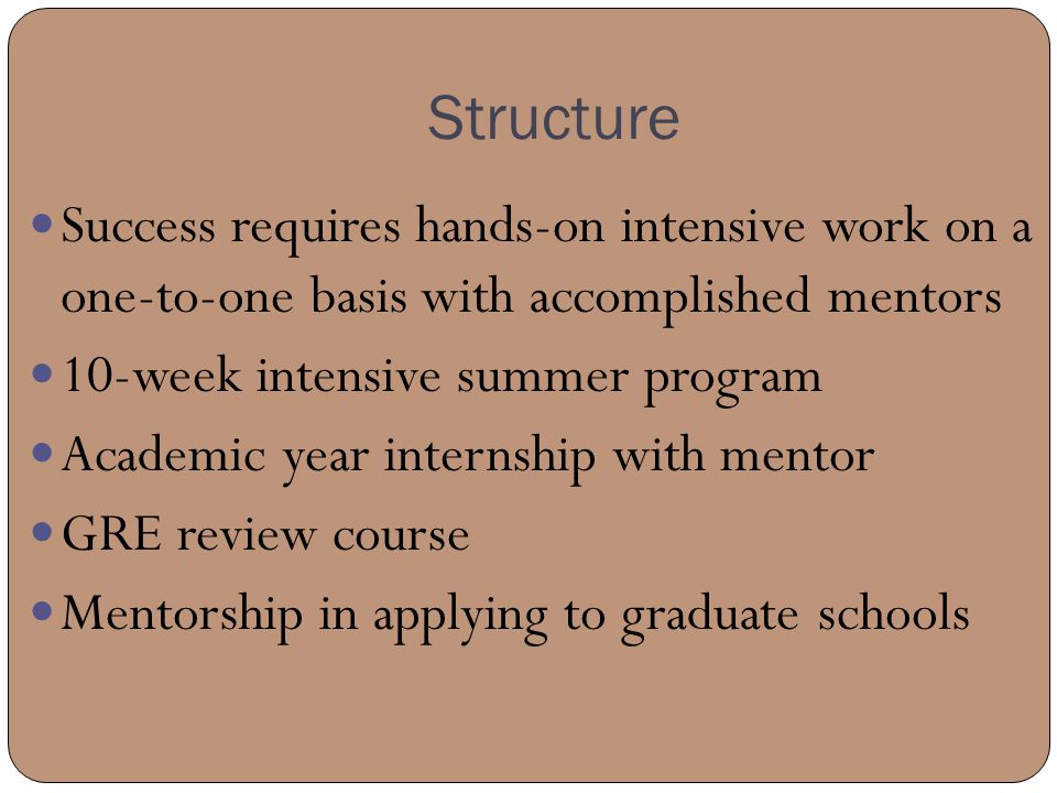 Structure Success requires hands-on intensive work on a one-to-one basis with accomplished mentors 10-week intensive summer program Academic year internship with mentor GRE review course Mentorship in applying to graduate schools