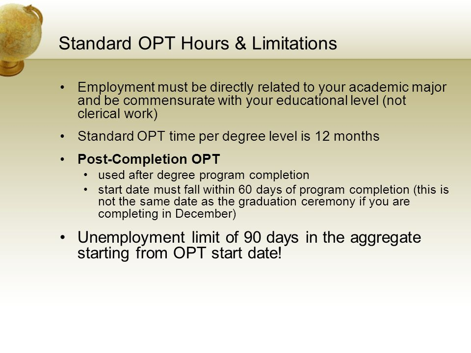 Standard OPT Hours & Limitations Employment must be directly related to your academic major and be commensurate with your educational level (not cleri