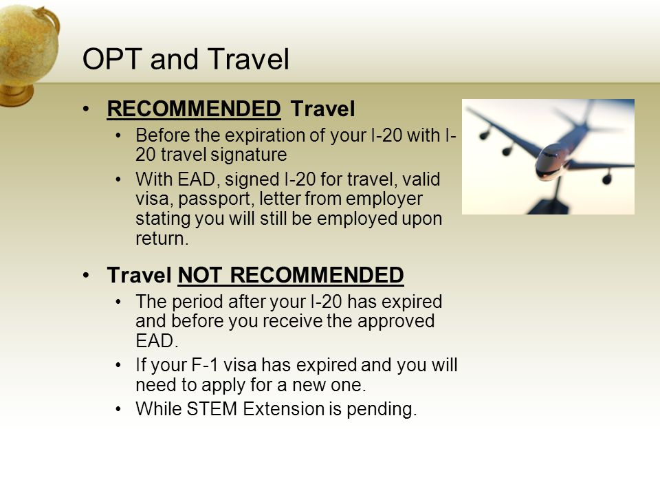 OPT and Travel RECOMMENDED Travel Before the expiration of your I-20 with I- 20 travel signature With EAD, signed I-20 for travel, valid visa, passpor