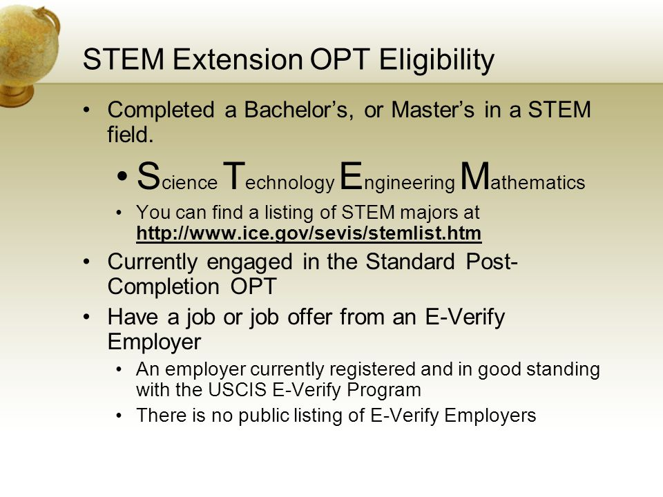 STEM Extension OPT Eligibility Completed a Bachelor's, or Master's in a STEM field. S cience T echnology E ngineering M athematics You can find a list