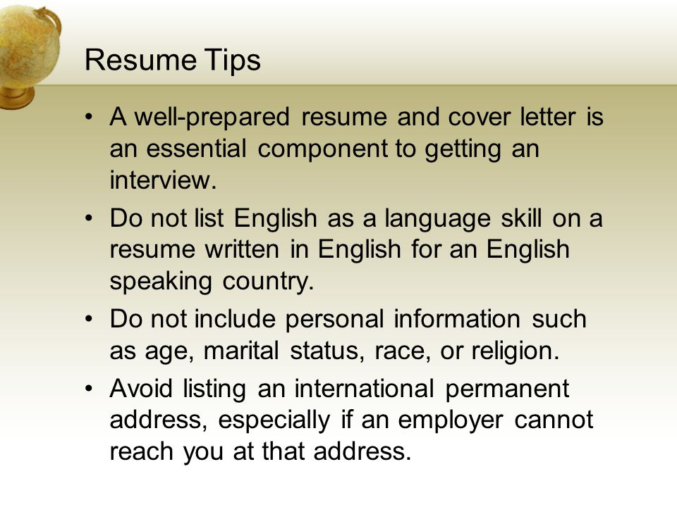 Resume Tips A well-prepared resume and cover letter is an essential component to getting an interview. Do not list English as a language skill on a re