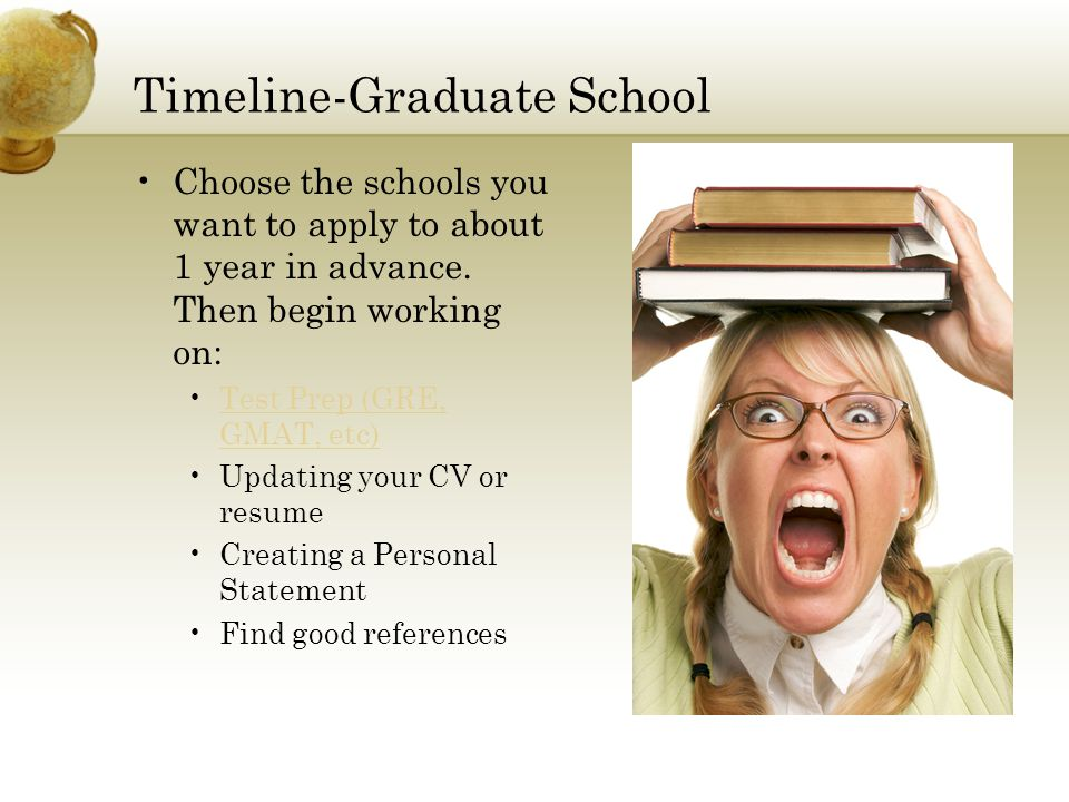 Timeline-Graduate School Choose the schools you want to apply to about 1 year in advance. Then begin working on: Test Prep (GRE, GMAT, etc)Test Prep (