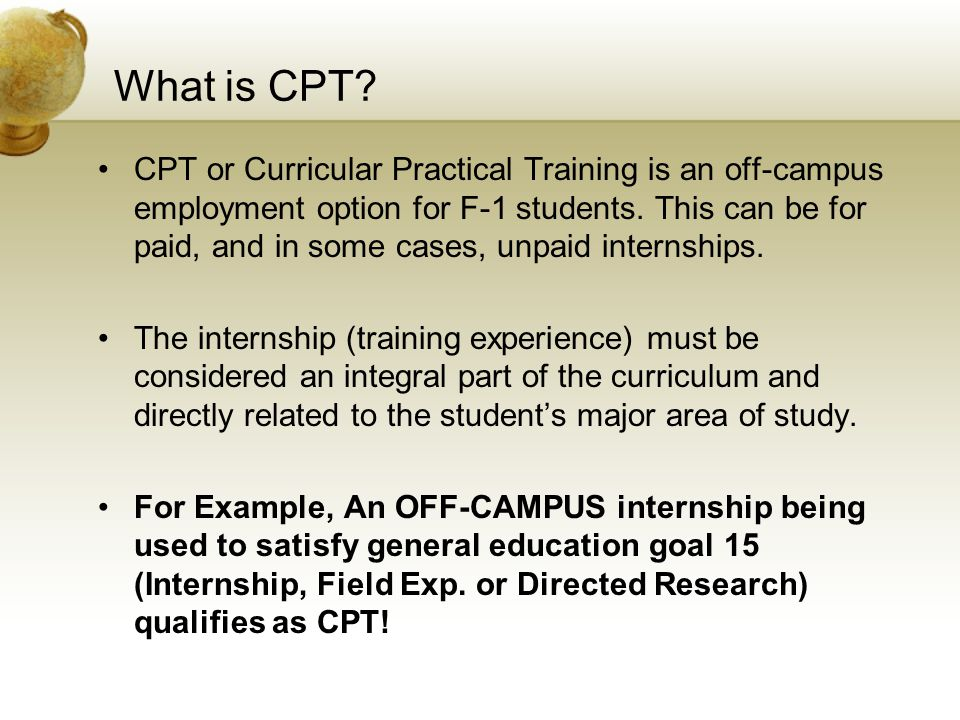 What is CPT? CPT or Curricular Practical Training is an off-campus employment option for F-1 students. This can be for paid, and in some cases, unpaid