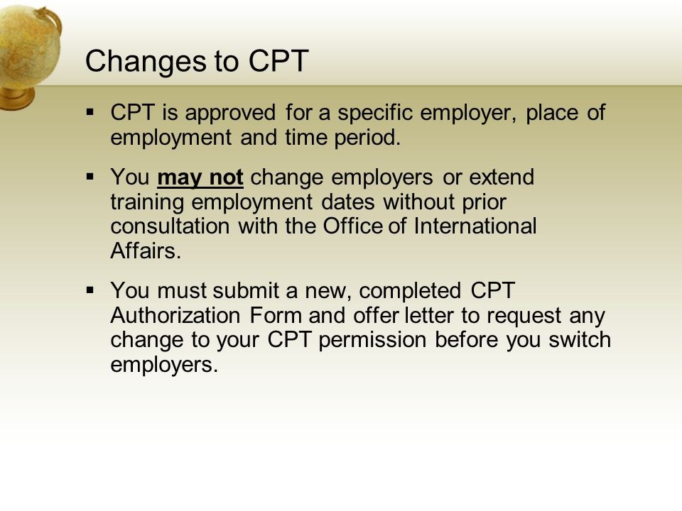 Changes to CPT  CPT is approved for a specific employer, place of employment and time period.  You may not change employers or extend training emplo