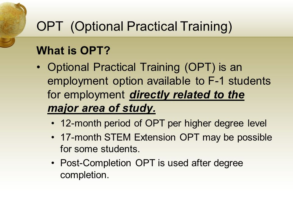 OPT (Optional Practical Training) What is OPT? Optional Practical Training (OPT) is an employment option available to F-1 students for employment dire