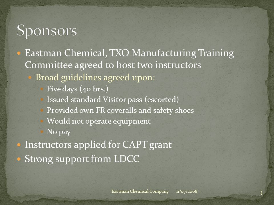 Eastman Chemical, TXO Manufacturing Training Committee agreed to host two instructors Broad guidelines agreed upon: Five days (40 hrs.) Issued standard Visitor pass (escorted) Provided own FR coveralls and safety shoes Would not operate equipment No pay Instructors applied for CAPT grant Strong support from LDCC 11/07/2008 3 Eastman Chemical Company