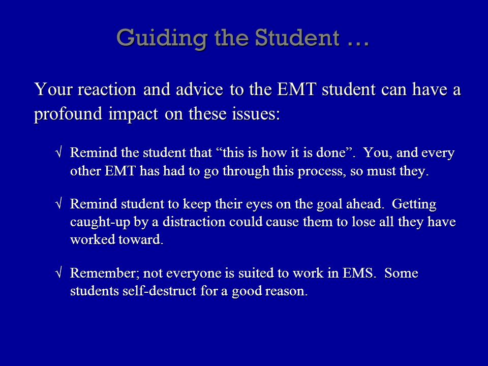 "Guiding the Student … Your reaction and advice to the EMT student can have a profound impact on these issues: √ Remind the student that ""this is how i"