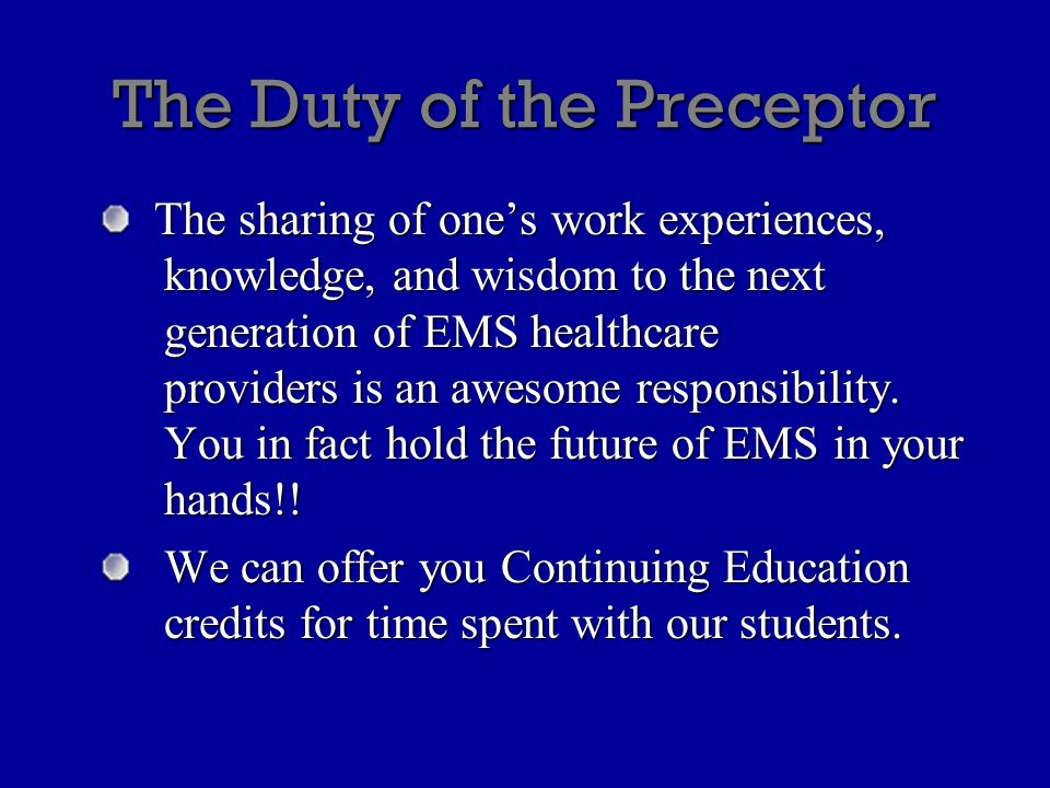 The Duty of the Preceptor The sharing of one's work experiences, knowledge, and wisdom to the next generation of EMS healthcare providers is an awesom