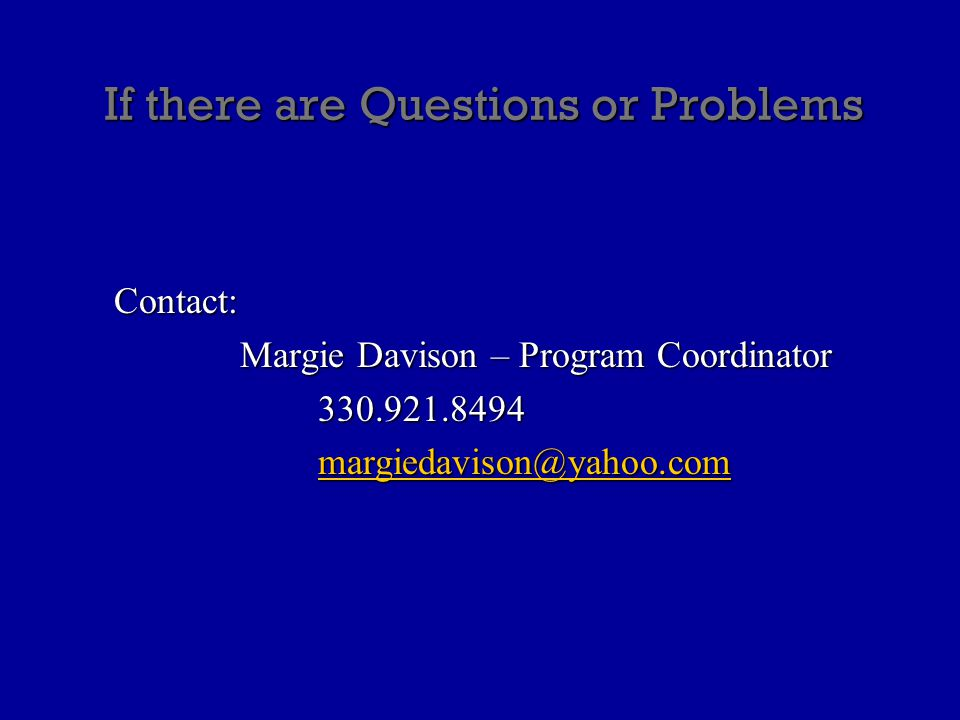 If there are Questions or Problems Contact: Margie Davison – Program Coordinator 330.921.8494 margiedavison@yahoo.com