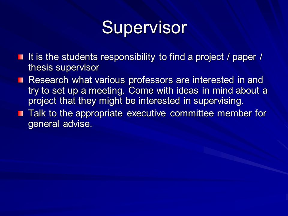 Supervisor It is the students responsibility to find a project / paper / thesis supervisor Research what various professors are interested in and try to set up a meeting.