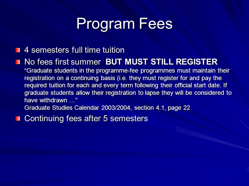 """Program Fees 4 semesters full time tuition No fees first summer BUT MUST STILL REGISTER """"Graduate students in the programme-fee programmes must mainta"""