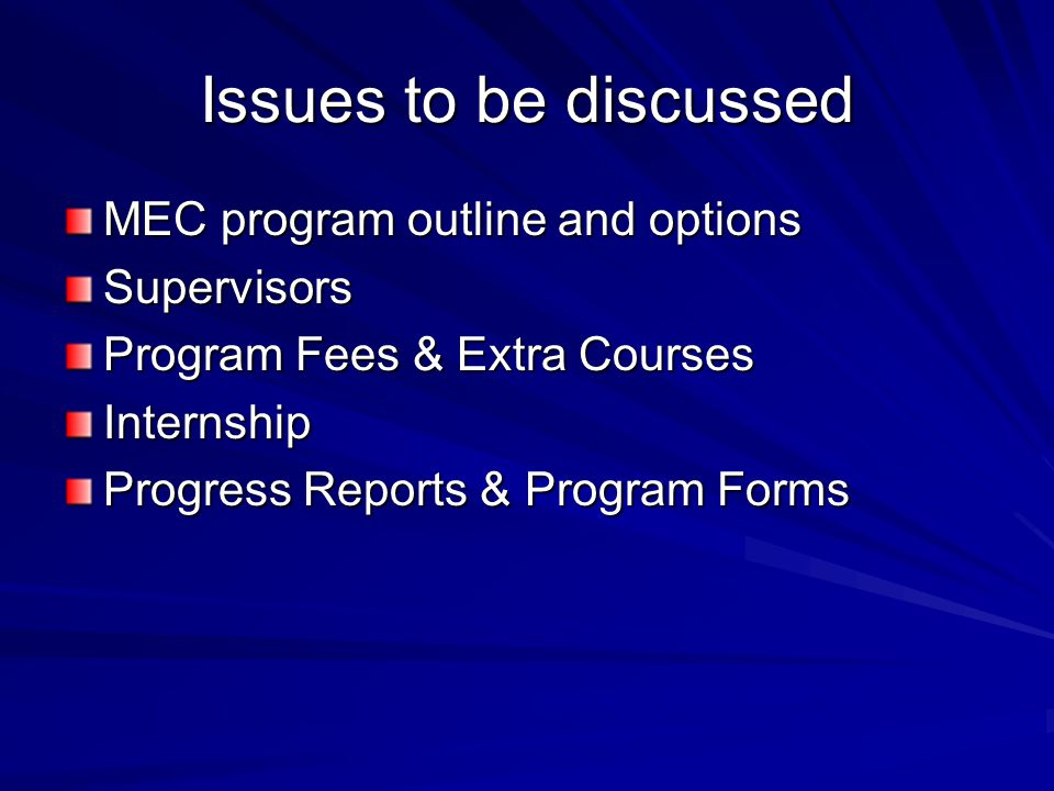 Issues to be discussed MEC program outline and options Supervisors Program Fees & Extra Courses Internship Progress Reports & Program Forms