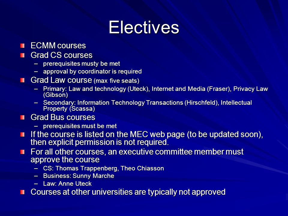 Electives ECMM courses Grad CS courses –prerequisites musty be met –approval by coordinator is required Grad Law course (max five seats) –Primary: Law