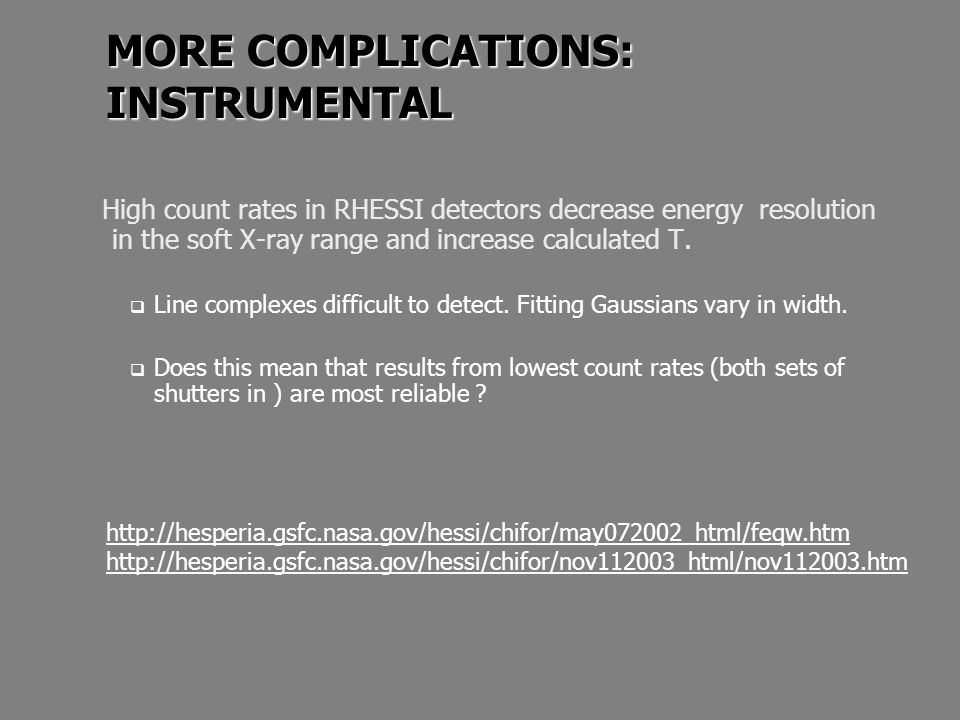 MORE COMPLICATIONS: INSTRUMENTAL High count rates in RHESSI detectors decrease energy resolution in the soft X-ray range and increase calculated T.