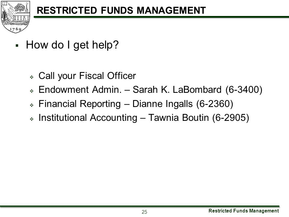 Restricted Funds Management 25 RESTRICTED FUNDS MANAGEMENT  How do I get help?  Call your Fiscal Officer  Endowment Admin. – Sarah K. LaBombard (6-