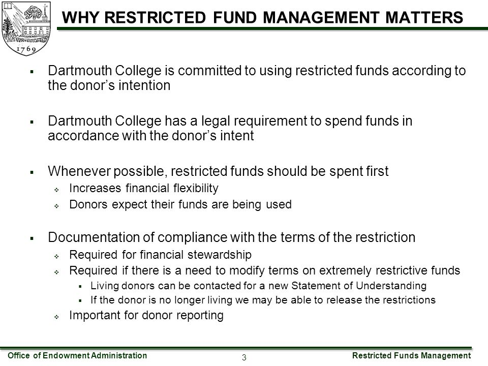 Restricted Funds Management 3 WHY RESTRICTED FUND MANAGEMENT MATTERS  Dartmouth College is committed to using restricted funds according to the donor