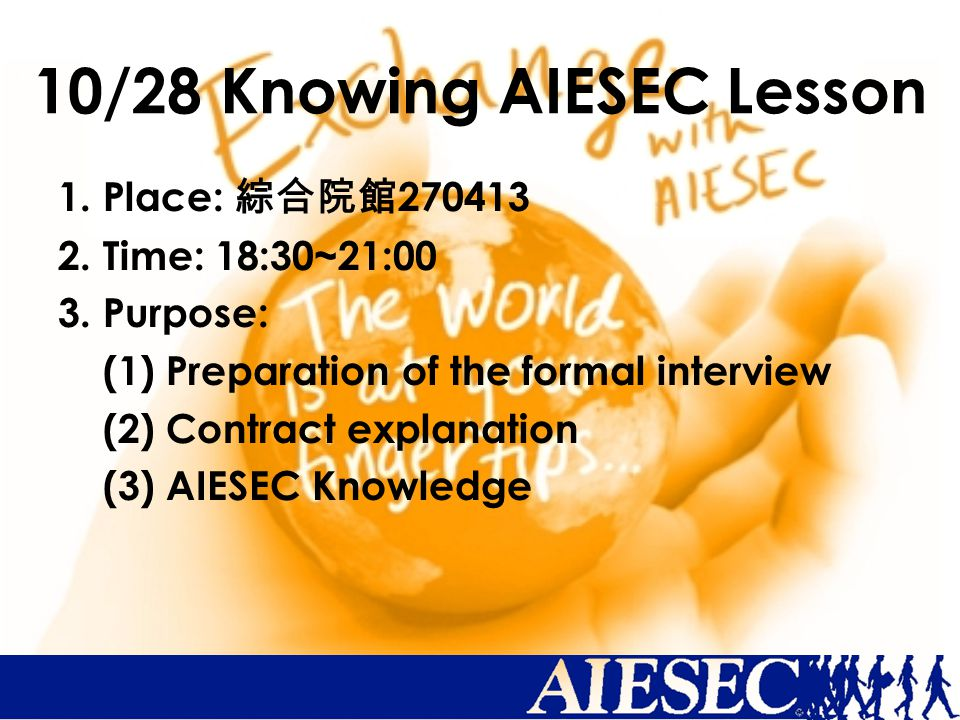 10/28 Knowing AIESEC Lesson 1. Place: 綜合院館 270413 2. Time: 18:30~21:00 3. Purpose: (1) Preparation of the formal interview (2) Contract explanation (3