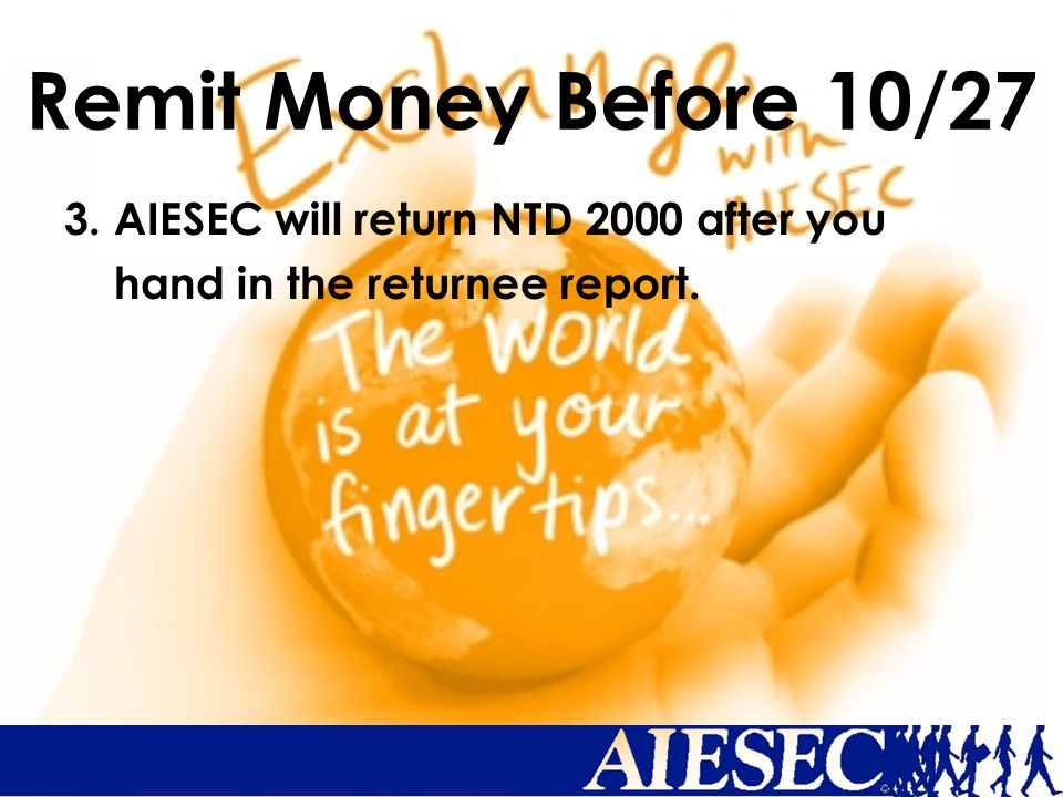Remit Money Before 10/27 3. AIESEC will return NTD 2000 after you hand in the returnee report.