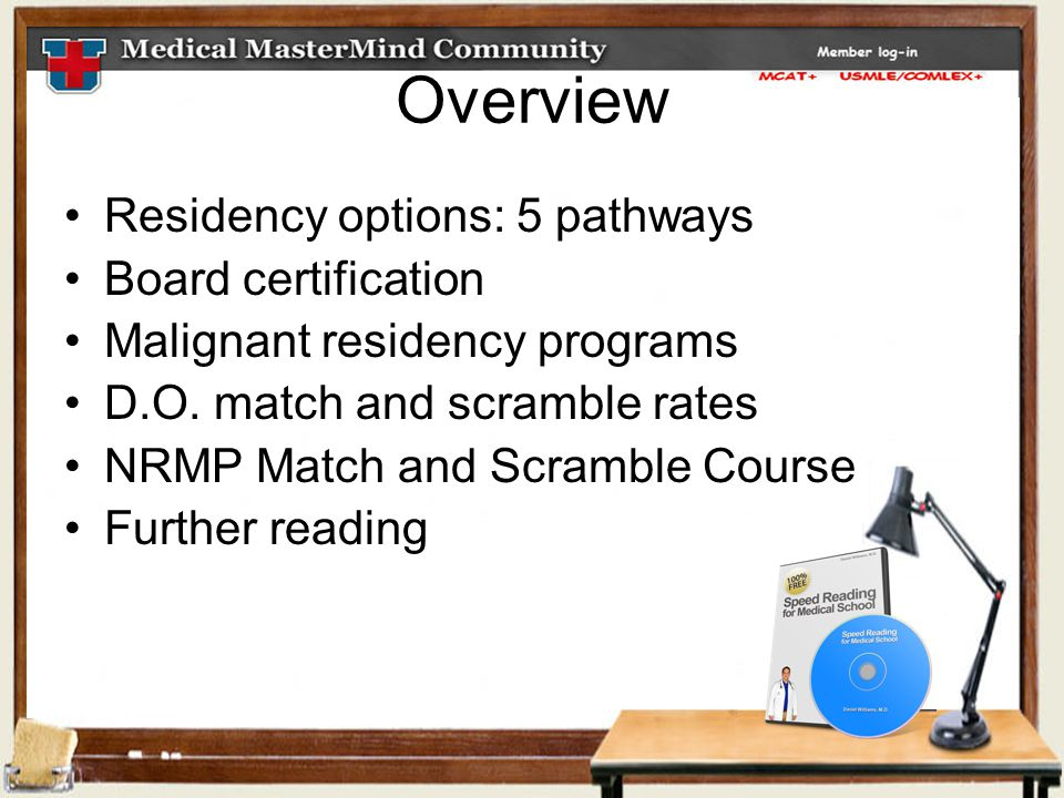 Overview Residency options: 5 pathways Board certification Malignant residency programs D.O. match and scramble rates NRMP Match and Scramble Course F