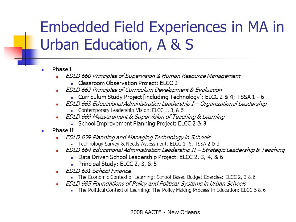 2008 AACTE - New Orleans Embedded Field Experiences in MA in Urban Education, A & S Phase I EDLD 660 Principles of Supervision & Human Resource Management Classroom Observation Project: ELCC 2 EDLD 662 Principles of Curriculum Development & Evaluation Curriculum Study Project [including Technology]: ELCC 2 & 4; TSSA 1 - 6 EDLD 663 Educational Administration Leadership I – Organizational Leadership Contemporary Leadership Vision: ELCC 1, 3, & 5 EDLD 669 Measurement & Supervision of Teaching & Learning School Improvement Planning Project: ELCC 2 & 3 Phase II EDLD 659 Planning and Managing Technology in Schools Technology Survey & Needs Assessment: ELCC 1- 6; TSSA 2 & 3 EDLD 664 Educational Administration Leadership II – Strategic Leadership & Teaching Data Driven School Leadership Project: ELCC 2, 3, 4, & 6 Principal Study: ELCC 2, 3, & 5 EDLD 681 School Finance The Economic Context of Learning: School-Based Budget Exercise: ELCC 2, 3 & 6 EDLD 685 Foundations of Policy and Political Systems in Urban Schools The Political Context of Learning: The Policy Making Process in Education: ELCC 5 & 6