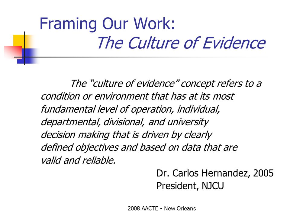 2008 AACTE - New Orleans Framing Our Work: The Culture of Evidence The culture of evidence concept refers to a condition or environment that has at its most fundamental level of operation, individual, departmental, divisional, and university decision making that is driven by clearly defined objectives and based on data that are valid and reliable.
