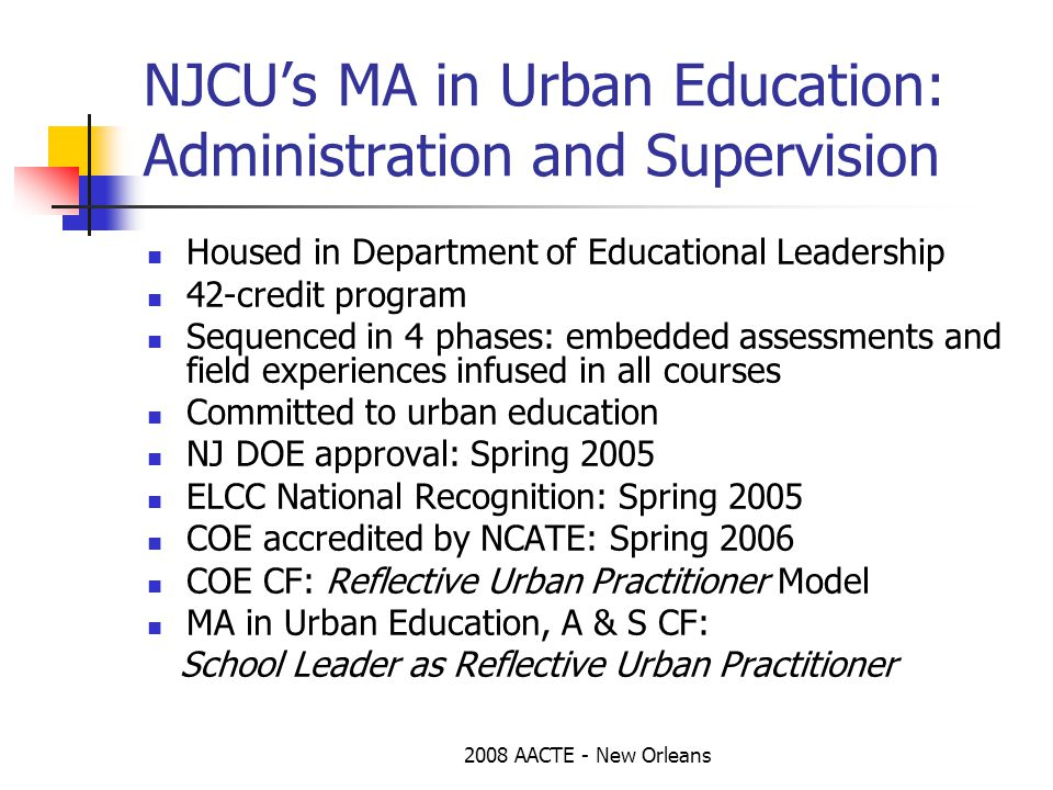 2008 AACTE - New Orleans NJCU's MA in Urban Education: Administration and Supervision Housed in Department of Educational Leadership 42-credit program Sequenced in 4 phases: embedded assessments and field experiences infused in all courses Committed to urban education NJ DOE approval: Spring 2005 ELCC National Recognition: Spring 2005 COE accredited by NCATE: Spring 2006 COE CF: Reflective Urban Practitioner Model MA in Urban Education, A & S CF: School Leader as Reflective Urban Practitioner