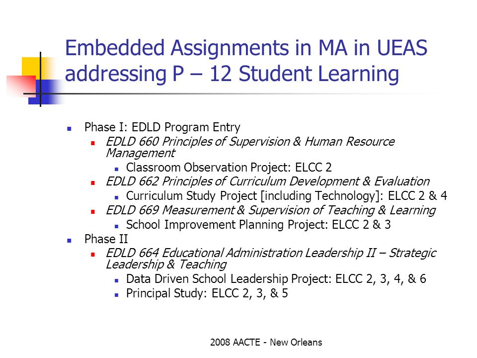 2008 AACTE - New Orleans Embedded Assignments in MA in UEAS addressing P – 12 Student Learning Phase I: EDLD Program Entry EDLD 660 Principles of Supervision & Human Resource Management Classroom Observation Project: ELCC 2 EDLD 662 Principles of Curriculum Development & Evaluation Curriculum Study Project [including Technology]: ELCC 2 & 4 EDLD 669 Measurement & Supervision of Teaching & Learning School Improvement Planning Project: ELCC 2 & 3 Phase II EDLD 664 Educational Administration Leadership II – Strategic Leadership & Teaching Data Driven School Leadership Project: ELCC 2, 3, 4, & 6 Principal Study: ELCC 2, 3, & 5