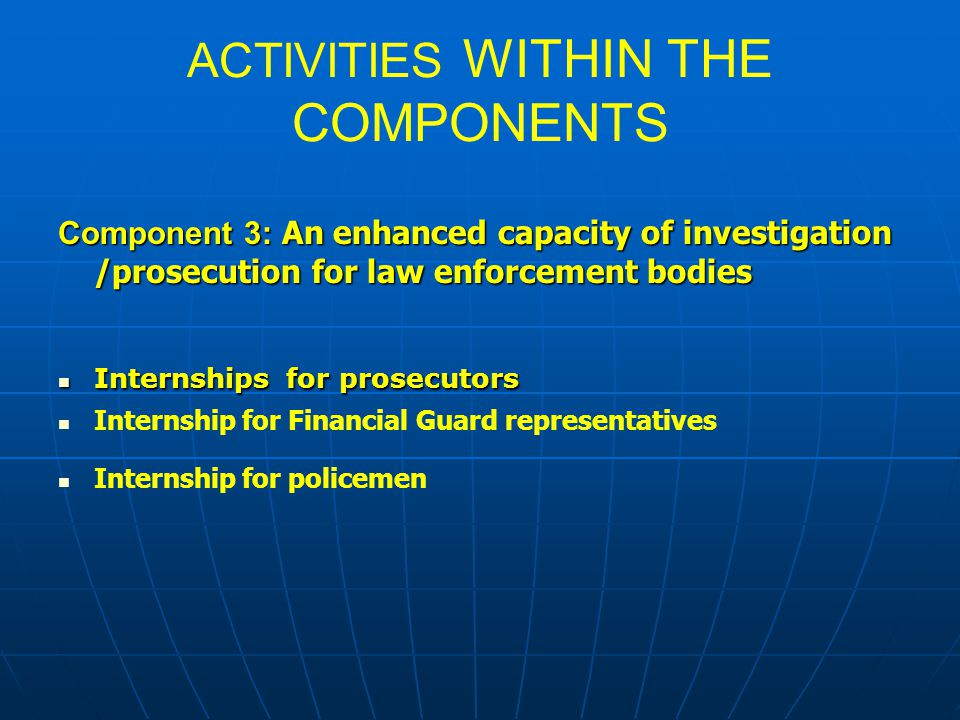 ACTIVITIES WITHIN THE COMPONENTS Component 3: An enhanced capacity of investigation /prosecution for law enforcement bodies Internships for prosecutor