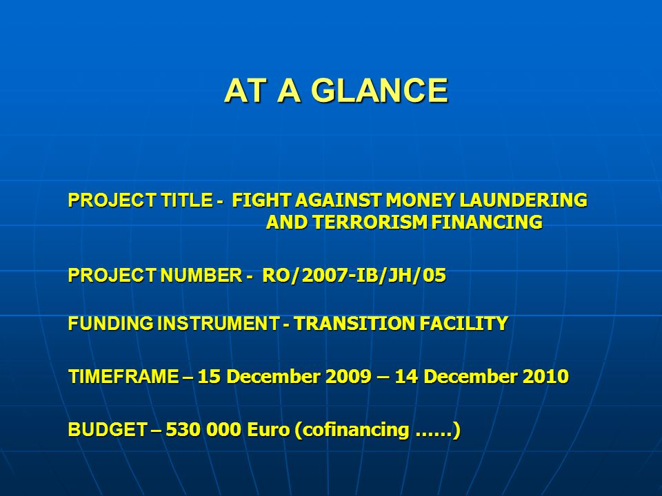 AT A GLANCE PROJECT TITLE - FIGHT AGAINST MONEY LAUNDERING AND TERRORISM FINANCING PROJECT NUMBER - RO/2007-IB/JH/05 FUNDING INSTRUMENT - TRANSITION F