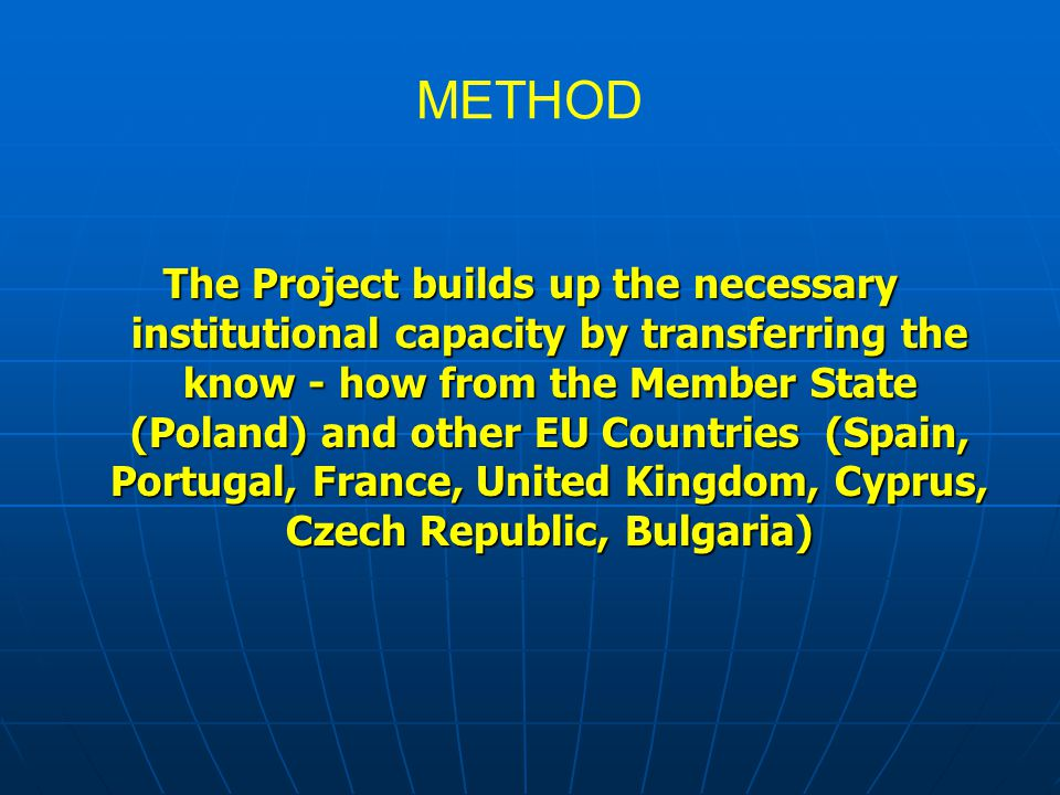 METHOD The Project builds up the necessary institutional capacity by transferring the know - how from the Member State (Poland) and other EU Countries