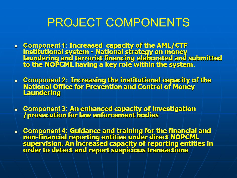 PROJECT COMPONENTS Component 1 Increased capacity of the AML/CTF institutional system - National strategy on money laundering and terrorist financing