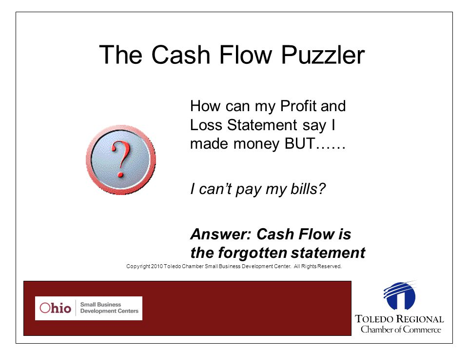 The Cash Flow Puzzler How can my Profit and Loss Statement say I made money BUT…… I can't pay my bills.