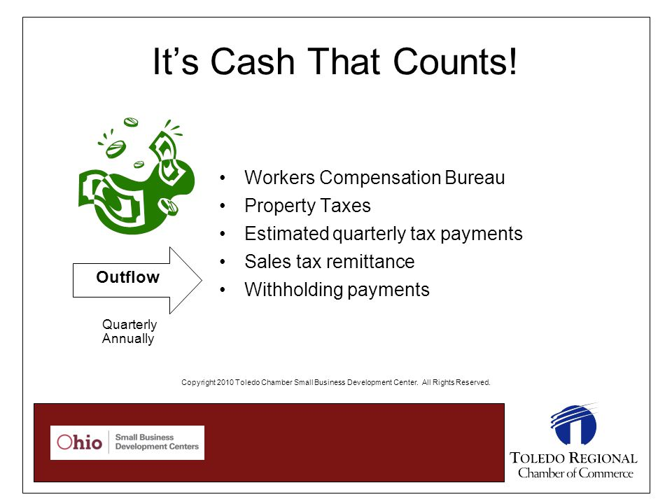Workers Compensation Bureau Property Taxes Estimated quarterly tax payments Sales tax remittance Withholding payments Outflow It's Cash That Counts! Q