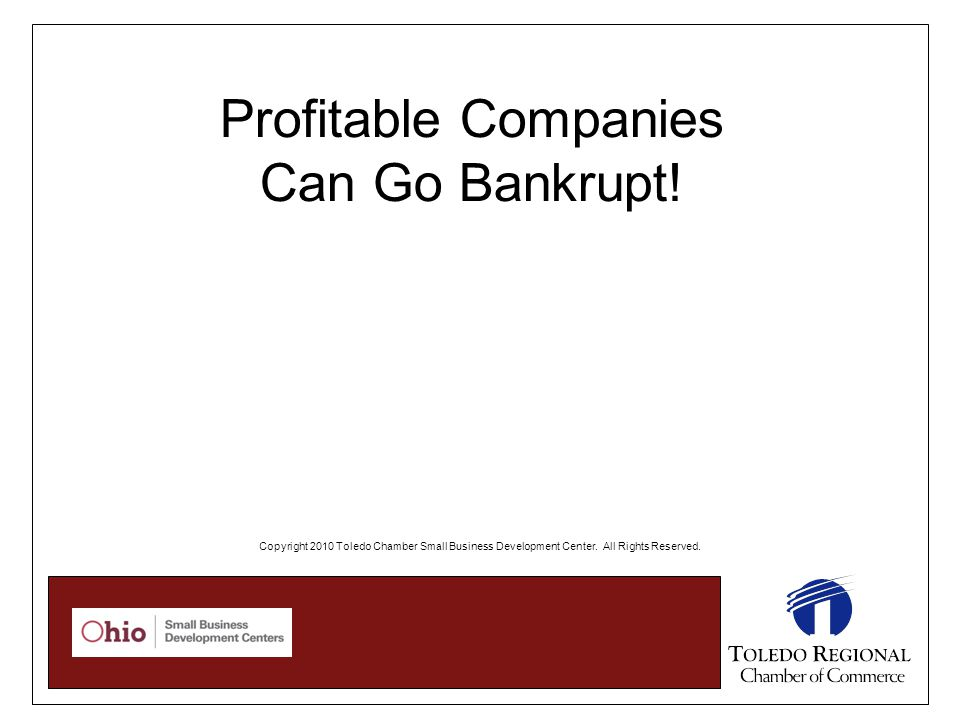 Profitable Companies Can Go Bankrupt! Copyright 2010 Toledo Chamber Small Business Development Center. All Rights Reserved.